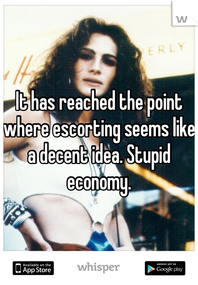 It has reached the point where escorting seems like a decent idea. Stupid economy.
