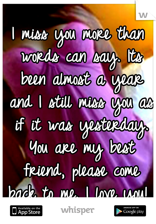 I miss you more than words can say. Its been almost a year and I still miss you as if it was yesterday. You are my best friend, please come back to me. I love you!