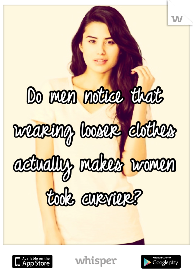 Do men notice that wearing looser clothes actually makes women took curvier?