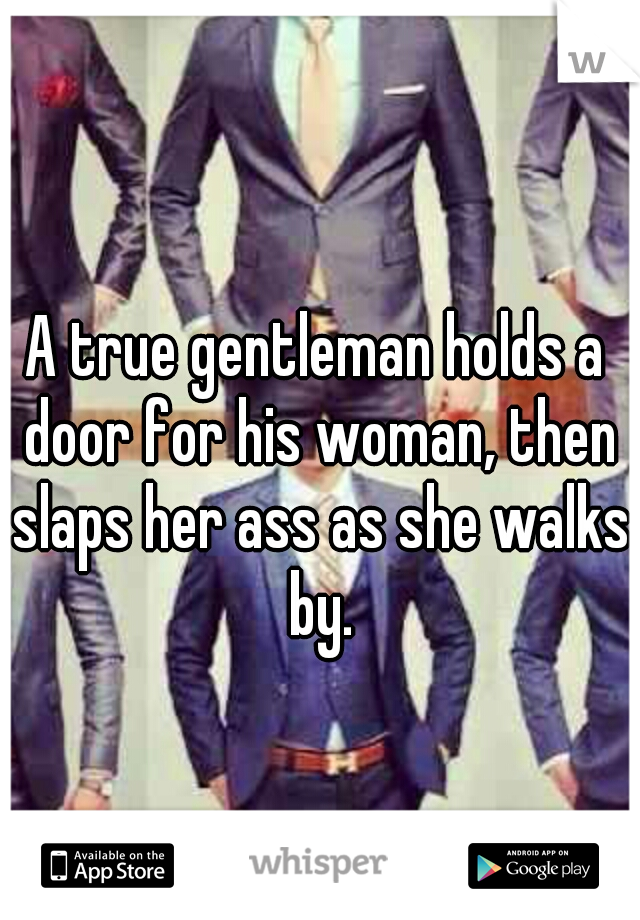 A true gentleman holds a door for his woman, then slaps her ass as she walks by.
