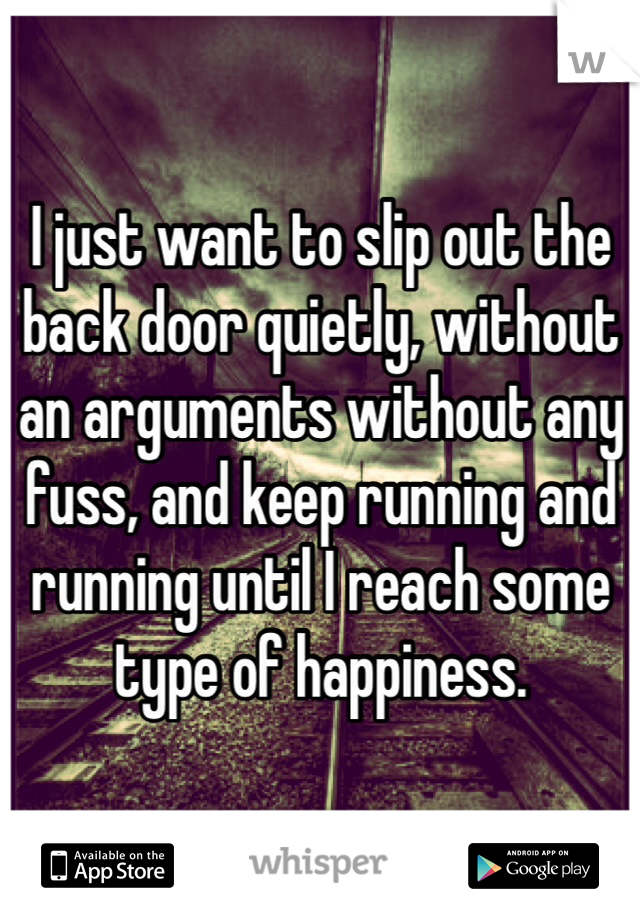 I just want to slip out the back door quietly, without an arguments without any fuss, and keep running and running until I reach some type of happiness.