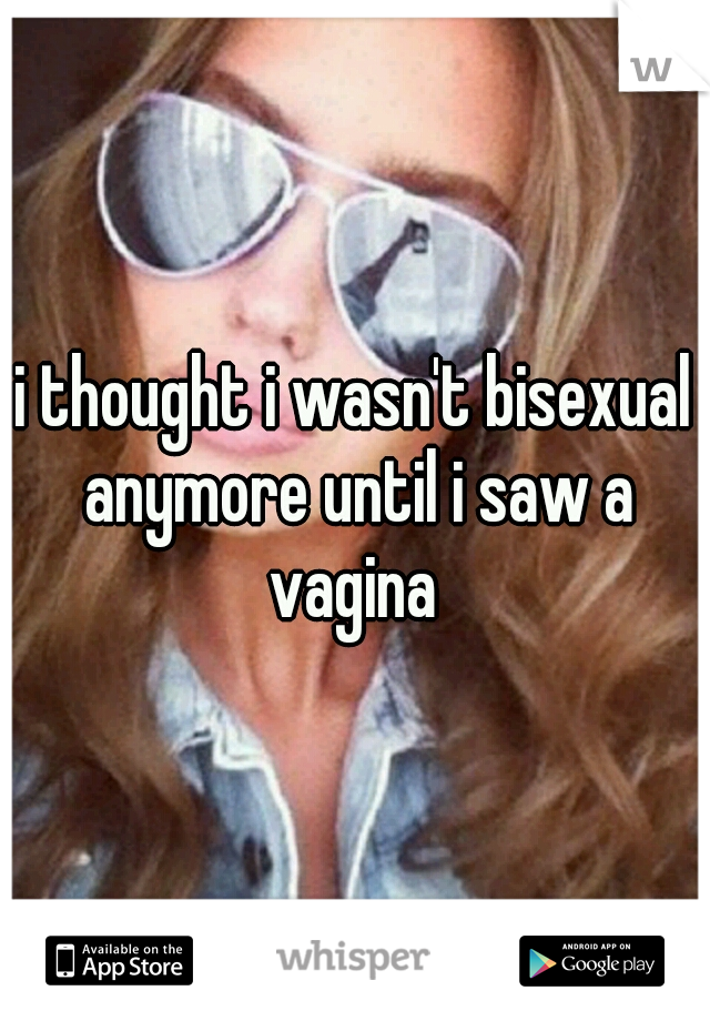 i thought i wasn't bisexual anymore until i saw a vagina