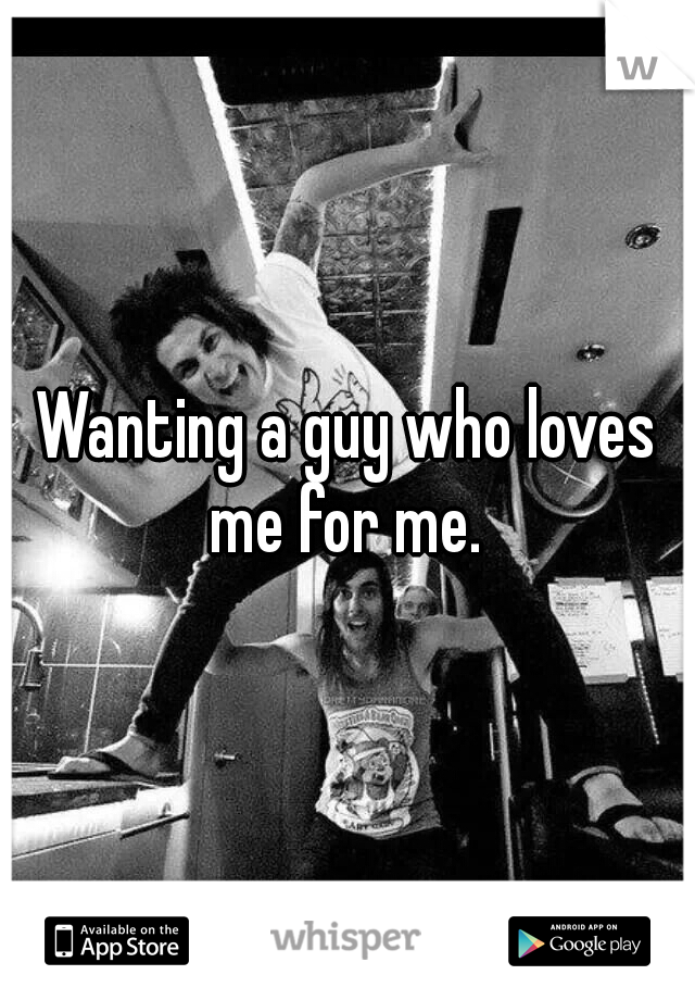 Wanting a guy who loves me for me.