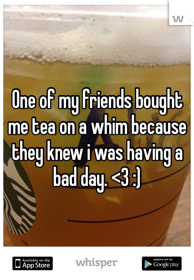 One of my friends bought me tea on a whim because they knew i was having a bad day. <3 :)