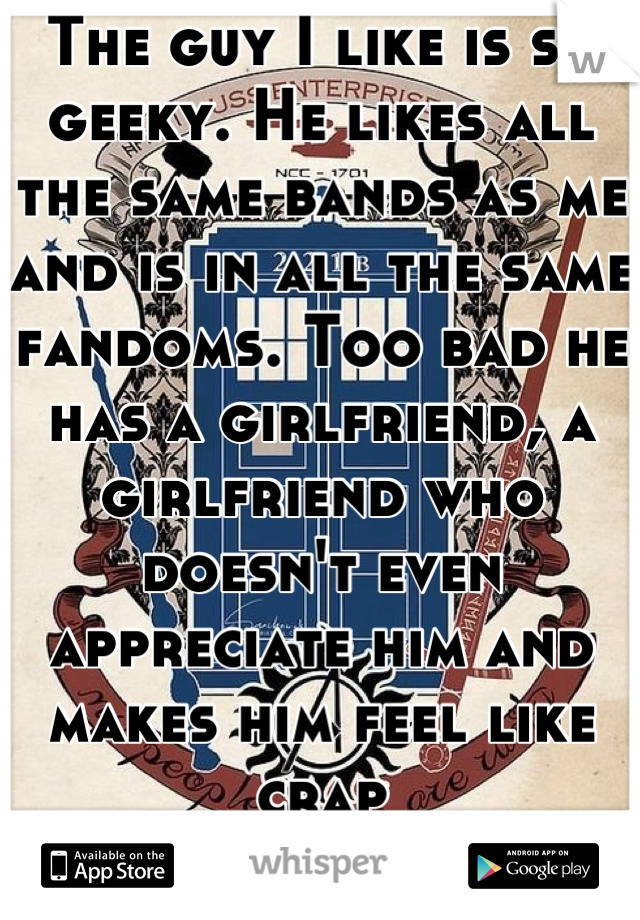 The guy I like is so geeky. He likes all the same bands as me and is in all the same fandoms. Too bad he has a girlfriend, a girlfriend who doesn't even appreciate him and makes him feel like crap </3