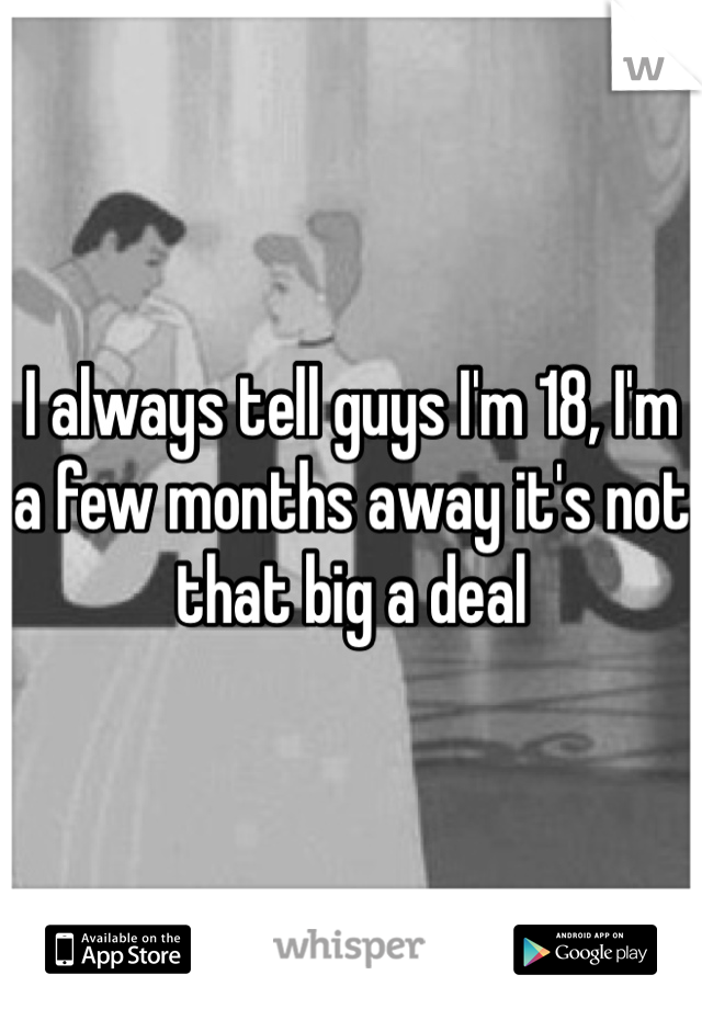 I always tell guys I'm 18, I'm a few months away it's not that big a deal