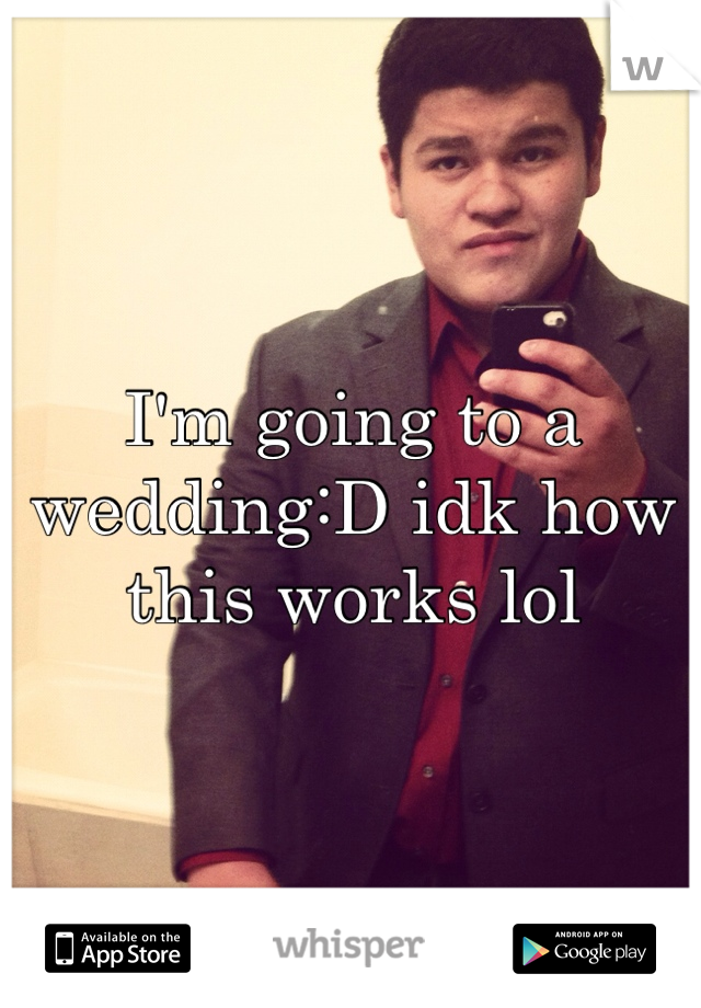 I'm going to a wedding:D idk how this works lol