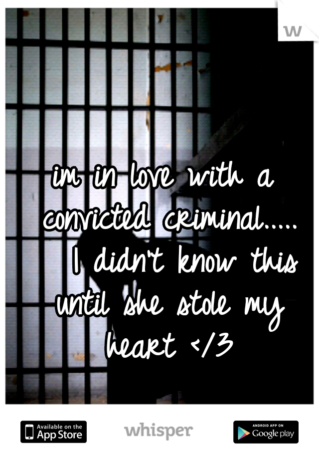 im in love with a convicted criminal.....   I didn't know this until she stole my heart </3