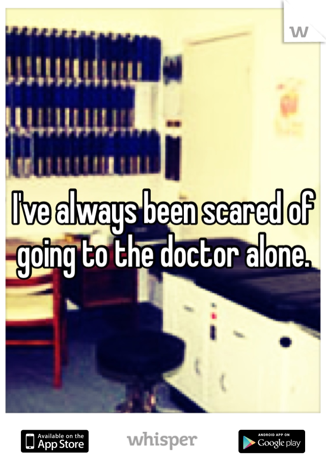 I've always been scared of going to the doctor alone.