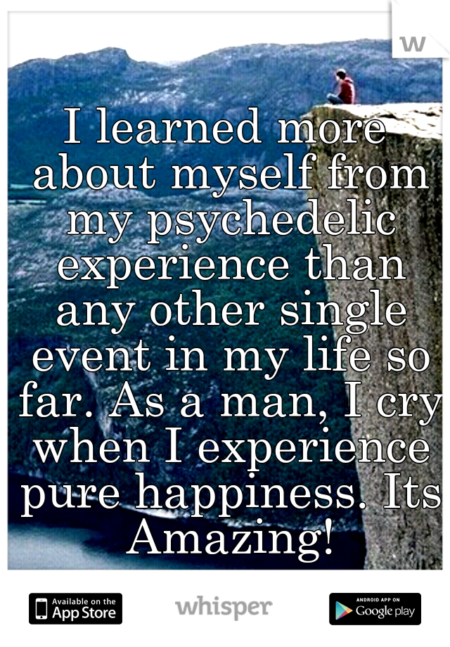 I learned more about myself from my psychedelic experience than any other single event in my life so far. As a man, I cry when I experience pure happiness. Its Amazing!