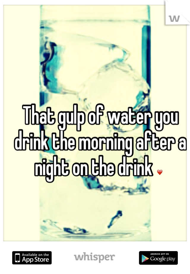 That gulp of water you drink the morning after a night on the drink ❤