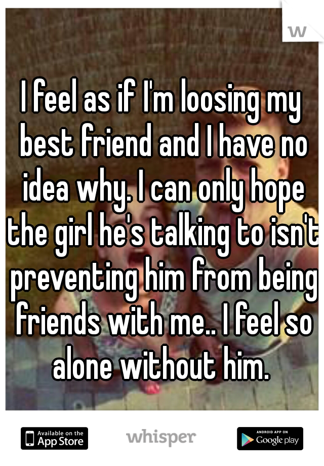 I feel as if I'm loosing my best friend and I have no idea why. I can only hope the girl he's talking to isn't preventing him from being friends with me.. I feel so alone without him.