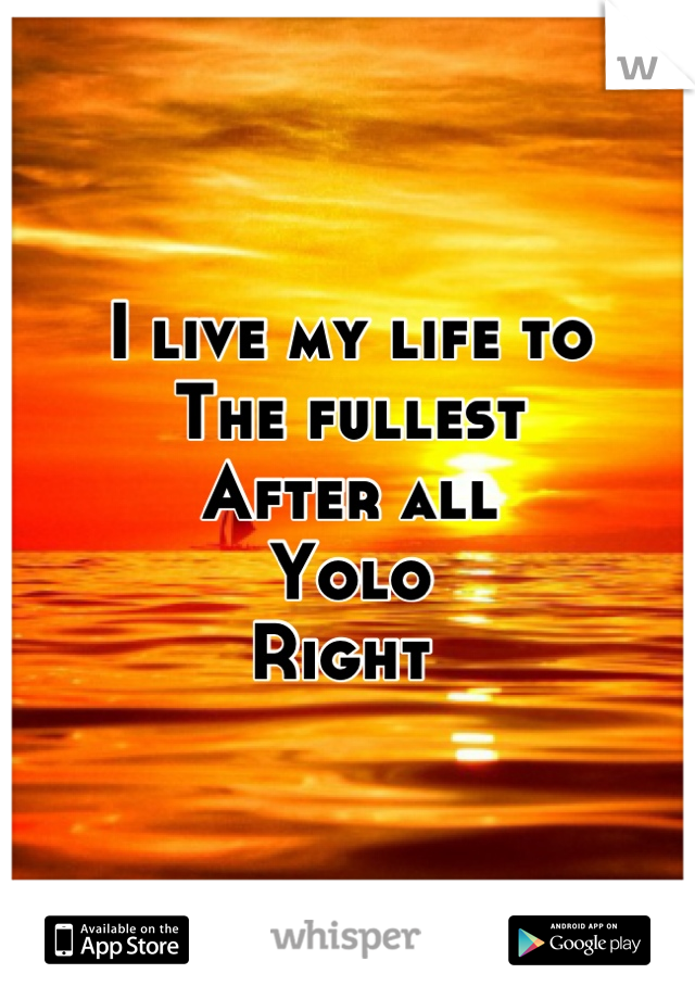 I live my life to  The fullest  After all  Yolo Right