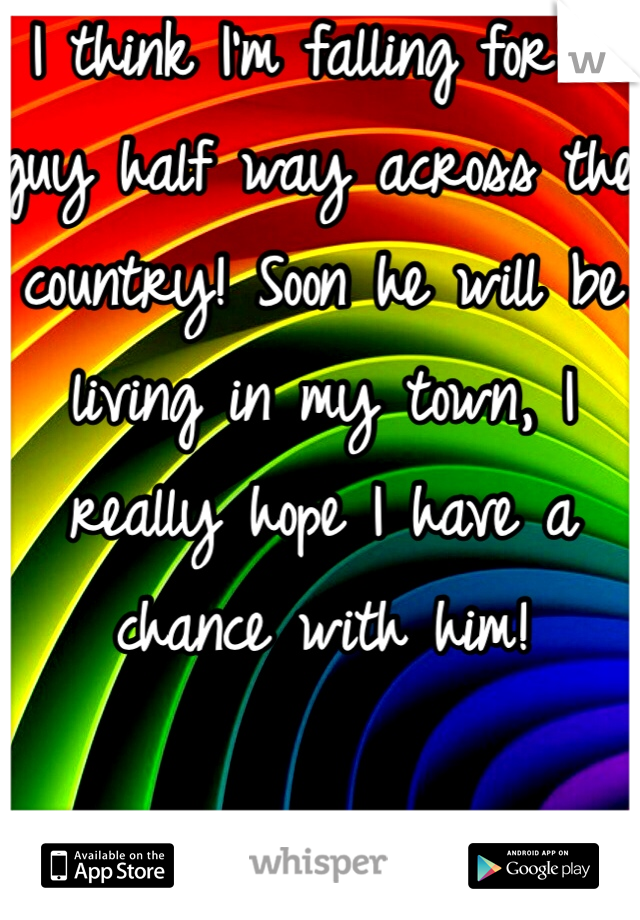 I think I'm falling for a guy half way across the country! Soon he will be living in my town, I really hope I have a chance with him!