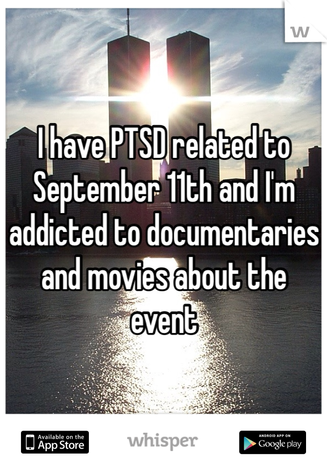 I have PTSD related to September 11th and I'm addicted to documentaries and movies about the event