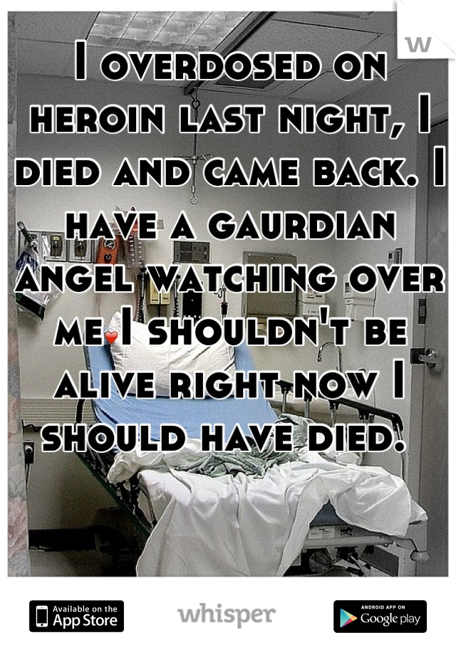 I overdosed on heroin last night, I died and came back. I have a gaurdian angel watching over me❤I shouldn't be alive right now I should have died.