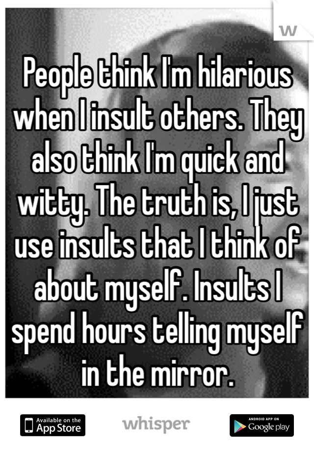 People think I'm hilarious when I insult others. They also think I'm quick and witty. The truth is, I just use insults that I think of about myself. Insults I spend hours telling myself in the mirror.