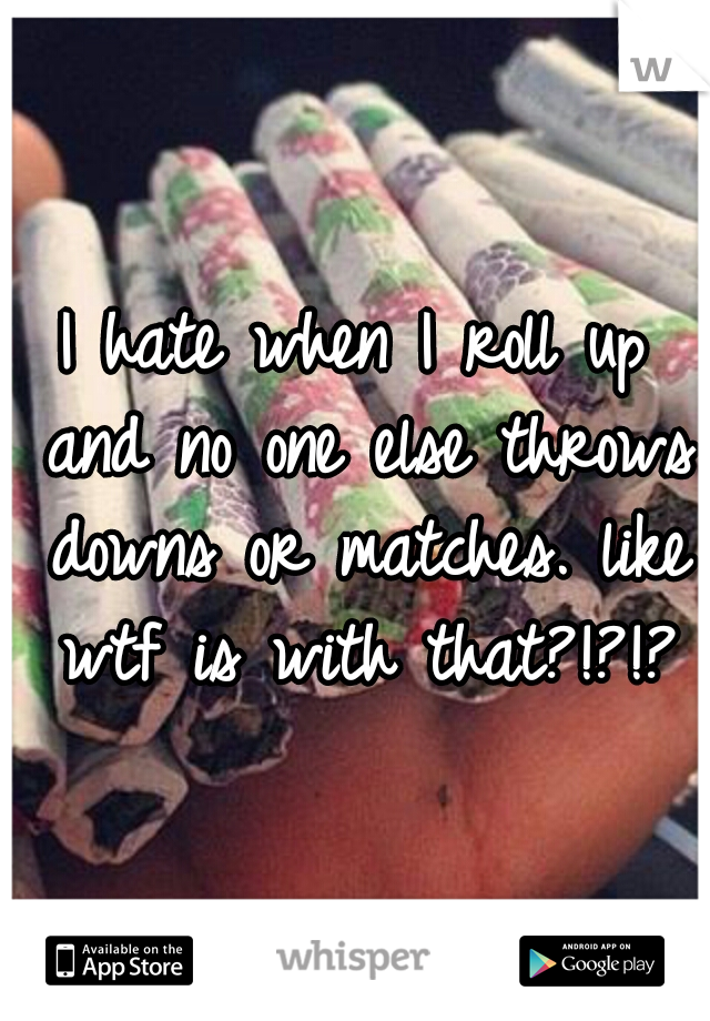 I hate when I roll up and no one else throws downs or matches. like wtf is with that?!?!?