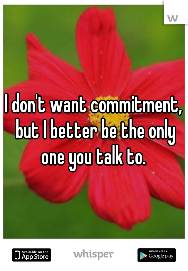 I don't want commitment, but I better be the only one you talk to.