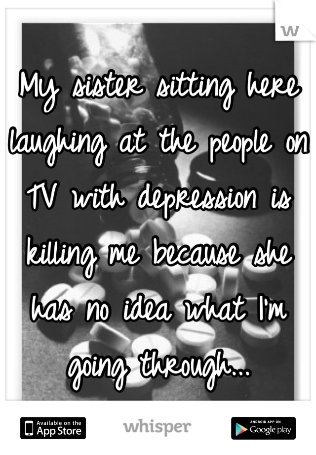 My sister sitting here laughing at the people on TV with depression is killing me because she has no idea what I'm going through...