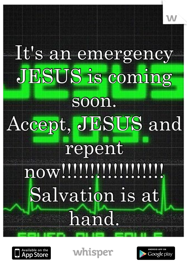 It's an emergency JESUS is coming soon.  Accept, JESUS and repent now!!!!!!!!!!!!!!!!!! Salvation is at hand.