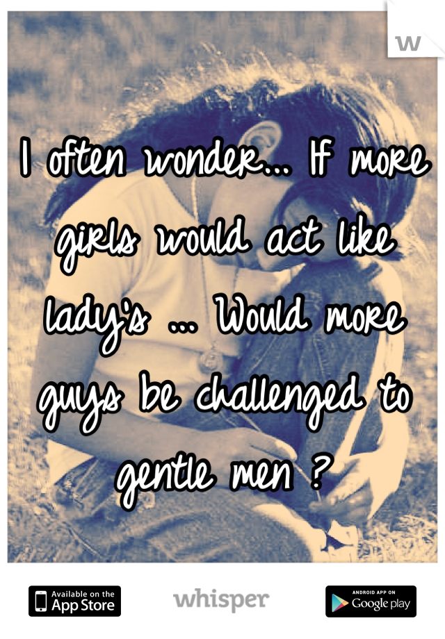 I often wonder... If more girls would act like lady's ... Would more guys be challenged to gentle men ?