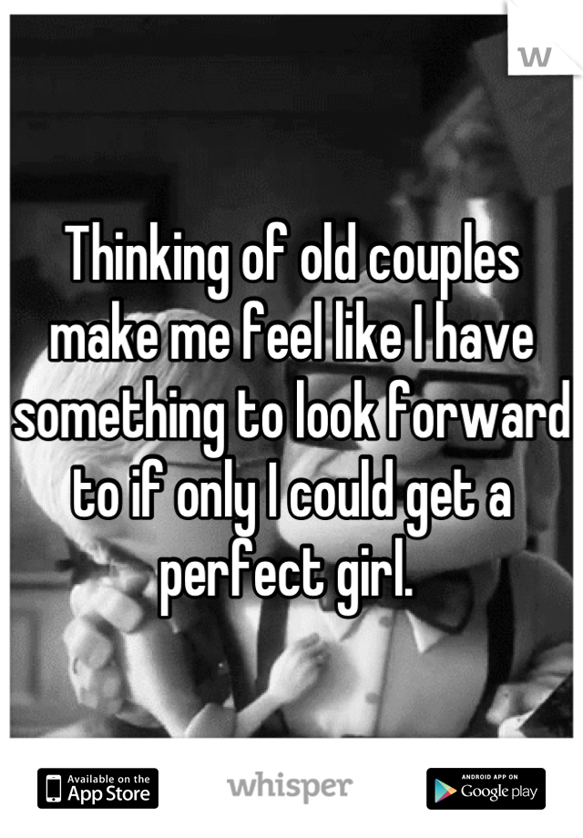 Thinking of old couples make me feel like I have something to look forward to if only I could get a perfect girl.