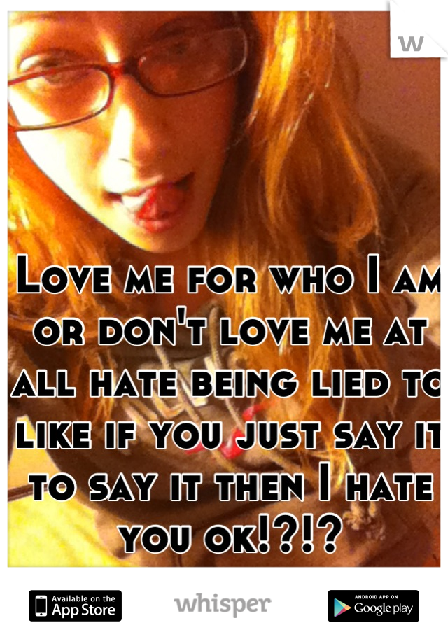 Love me for who I am or don't love me at all hate being lied to like if you just say it to say it then I hate you ok!?!?