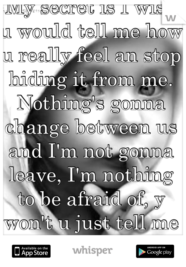 My secret is I wish u would tell me how u really feel an stop hiding it from me. Nothing's gonna change between us and I'm not gonna leave, I'm nothing to be afraid of, y won't u just tell me urself :(