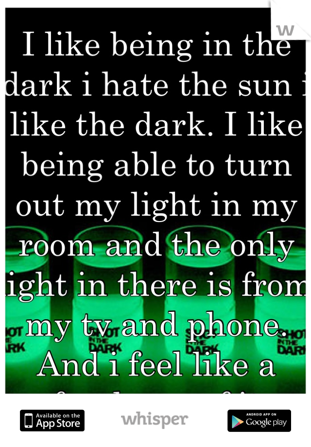 I like being in the dark i hate the sun i like the dark. I like being able to turn out my light in my room and the only light in there is from my tv and phone. And i feel like a freak cuz of it