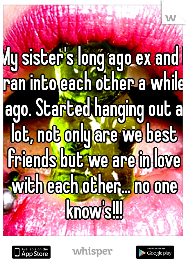 My sister's long ago ex and I ran into each other a while ago. Started hanging out a lot, not only are we best friends but we are in love with each other... no one know's!!!