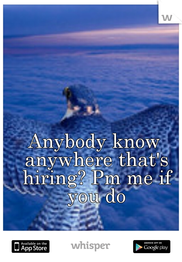 Anybody know anywhere that's hiring? Pm me if you do