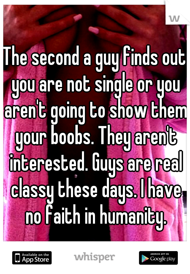 The second a guy finds out you are not single or you aren't going to show them your boobs. They aren't interested. Guys are real classy these days. I have no faith in humanity.