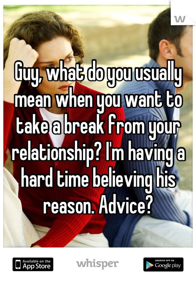 Guy, what do you usually mean when you want to take a break from your relationship? I'm having a hard time believing his reason. Advice?