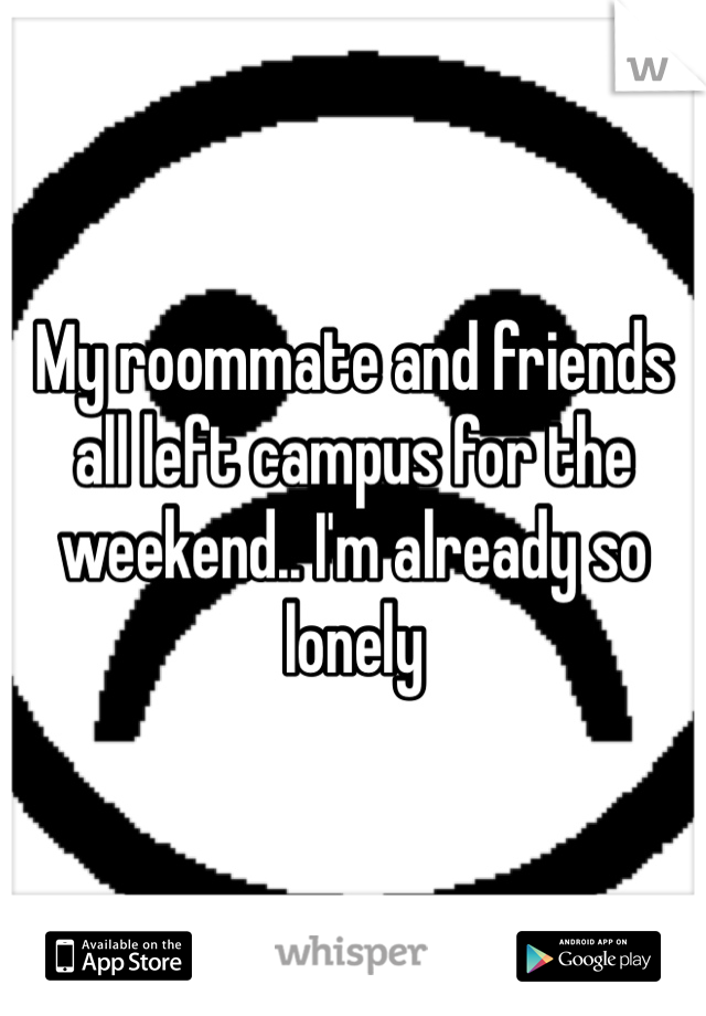My roommate and friends all left campus for the weekend.. I'm already so lonely