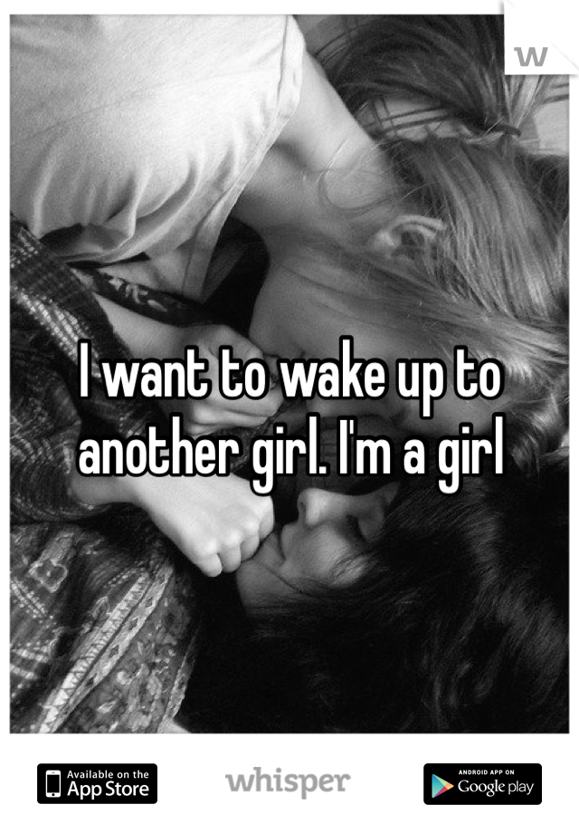 I want to wake up to another girl. I'm a girl
