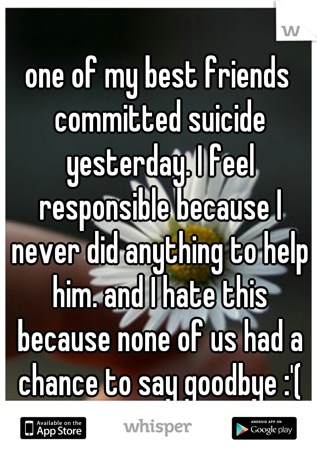 one of my best friends committed suicide yesterday. I feel responsible because I never did anything to help him. and I hate this because none of us had a chance to say goodbye :'(