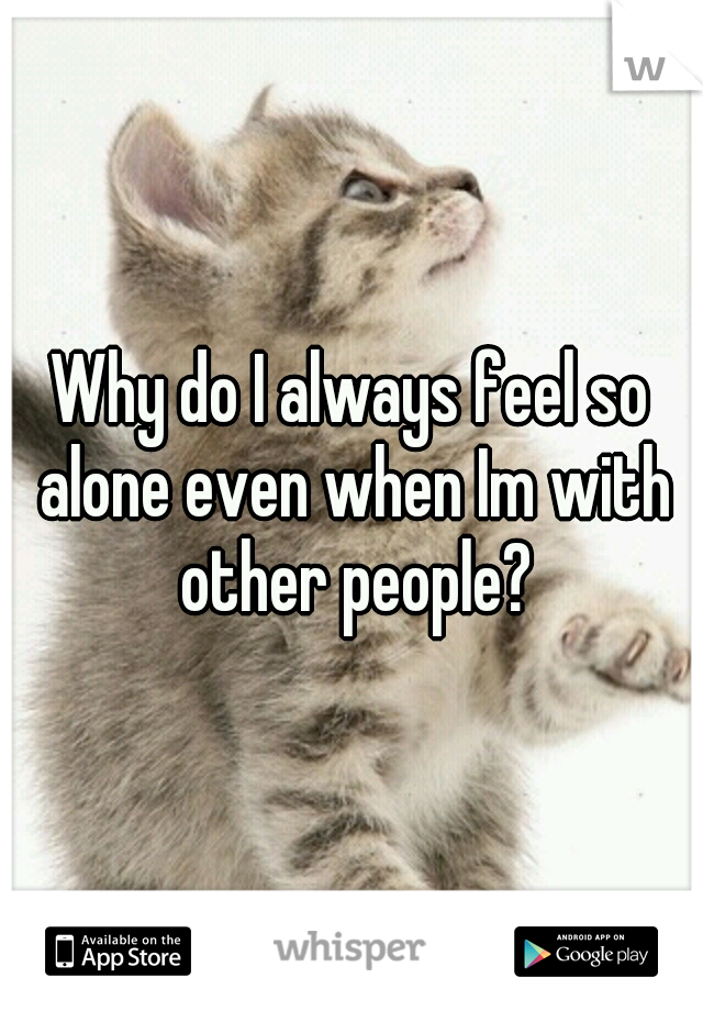 Why do I always feel so alone even when Im with other people?
