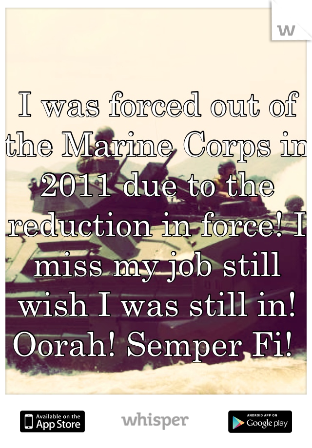 I was forced out of the Marine Corps in 2011 due to the reduction in force! I miss my job still wish I was still in!  Oorah! Semper Fi!