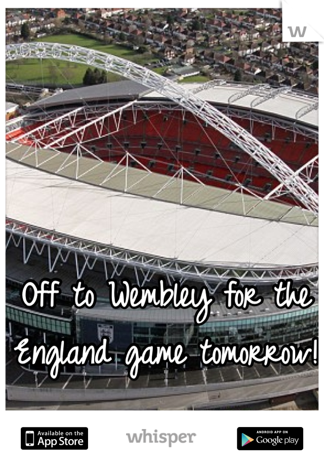 Off to Wembley for the England game tomorrow!