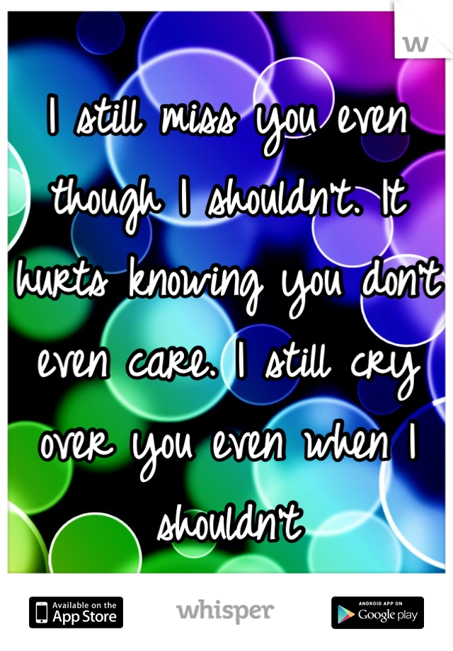 I still miss you even though I shouldn't. It hurts knowing you don't even care. I still cry over you even when I shouldn't