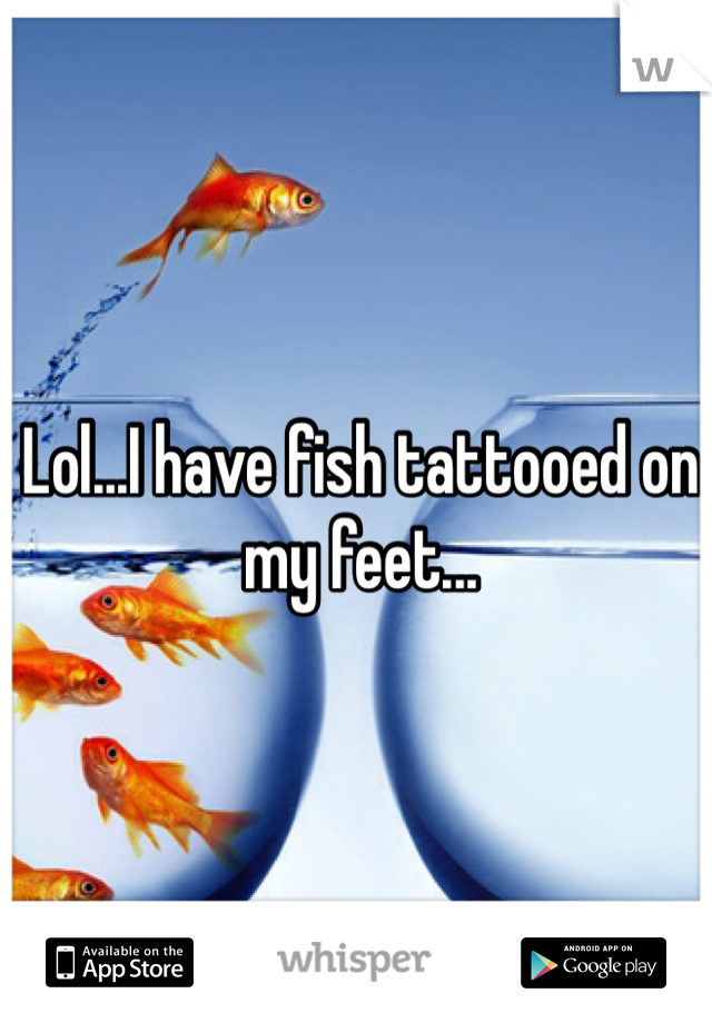 Lol...I have fish tattooed on my feet...