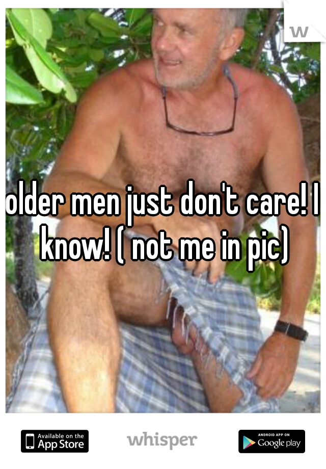 older men just don't care! I know! ( not me in pic)