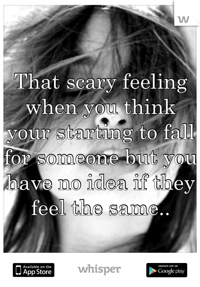 That scary feeling when you think your starting to fall for someone but you have no idea if they feel the same..