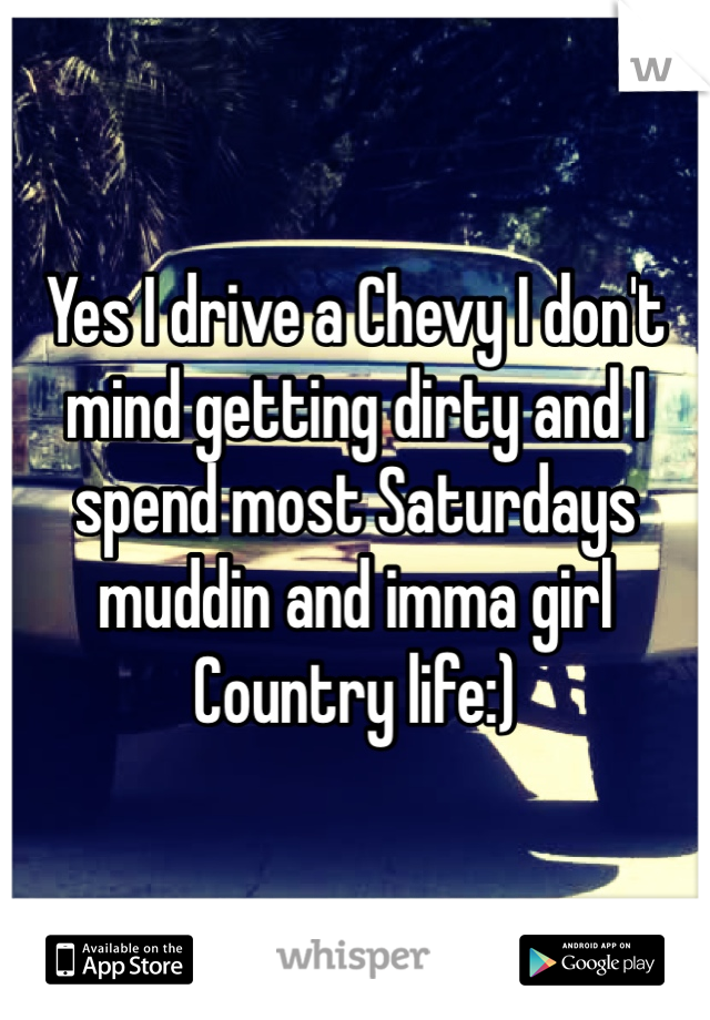 Yes I drive a Chevy I don't mind getting dirty and I spend most Saturdays muddin and imma girl Country life:)