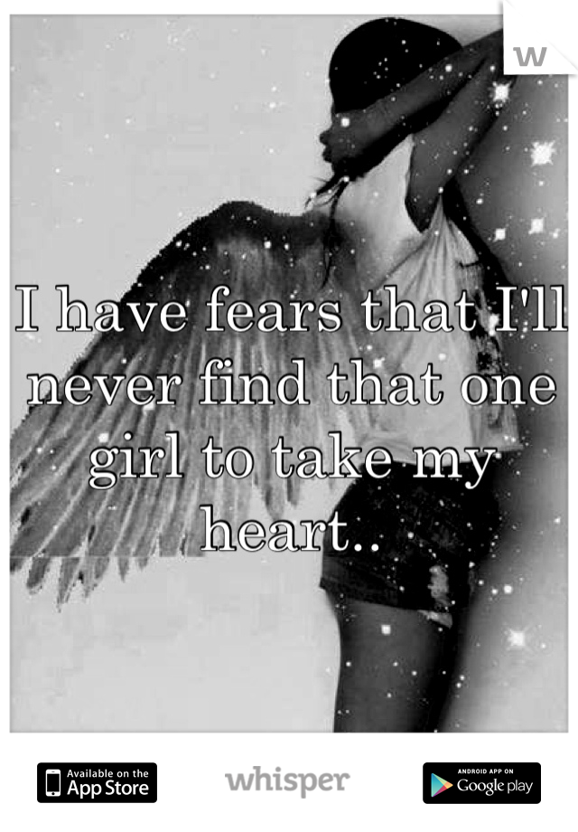 I have fears that I'll never find that one girl to take my heart..