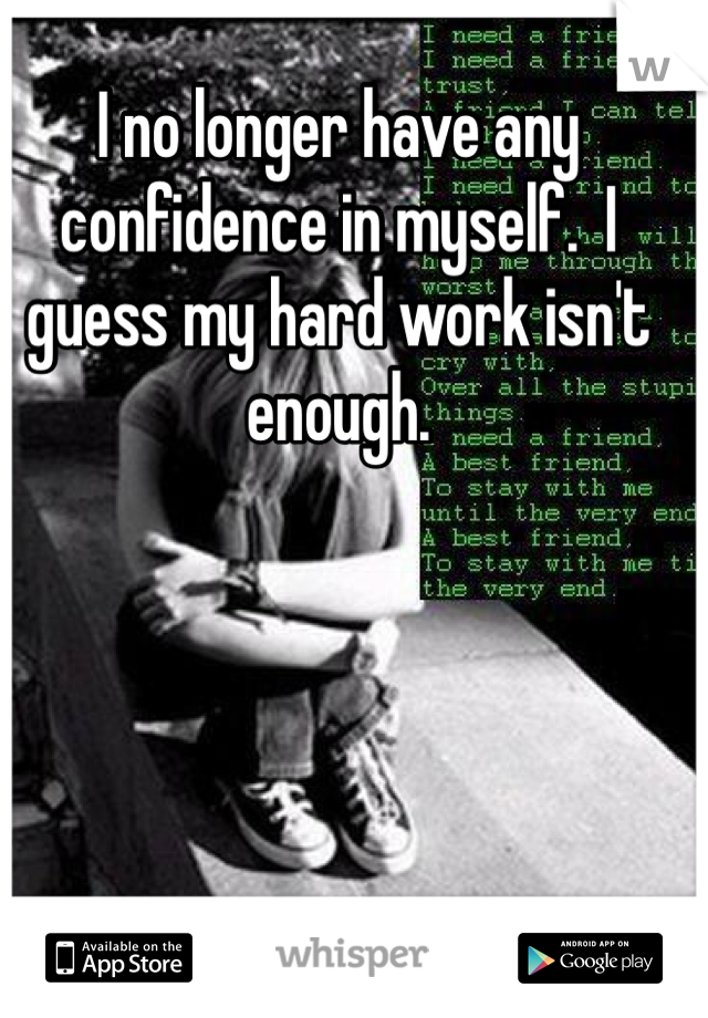 I no longer have any confidence in myself.  I guess my hard work isn't enough.