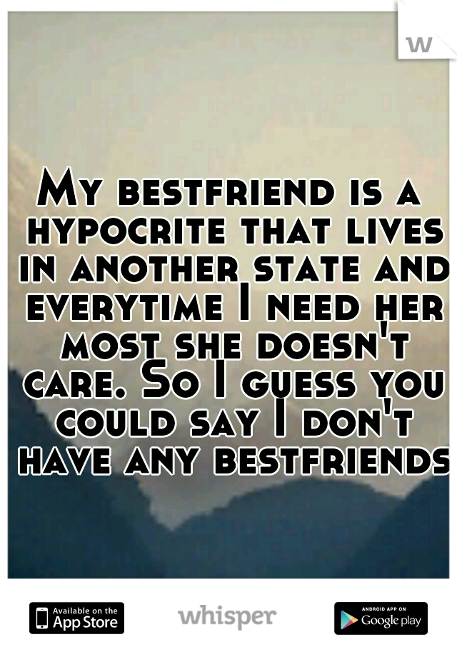My bestfriend is a hypocrite that lives in another state and everytime I need her most she doesn't care. So I guess you could say I don't have any bestfriends.
