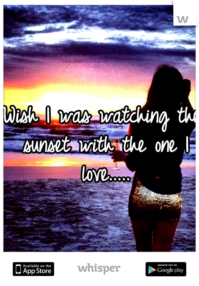 Wish I was watching the sunset with the one I love.....