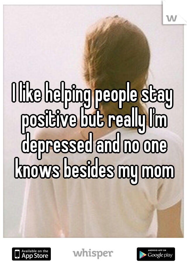 I like helping people stay positive but really I'm depressed and no one knows besides my mom